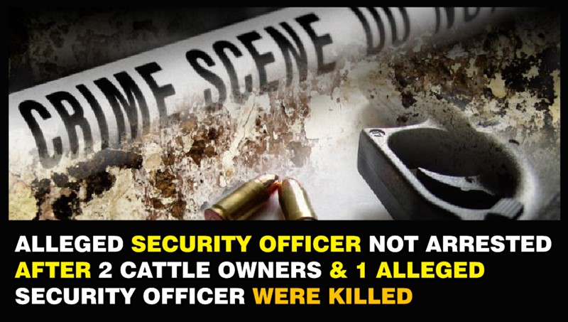 Alleged Guard Not Arrested after 2 Cattle Owners & 1 Security Officer were Shot Dead